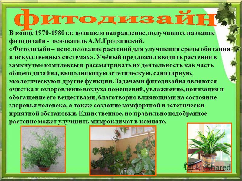 В конце 1970-1980 г.г. возникло направление, получившее название фитодизайн - основатель А.М.Гродзинский. «Фитодизайн – использование растений для улучшения среды обитания в искусственных системах». Учёный предложил вводить растения в замкнутые компл