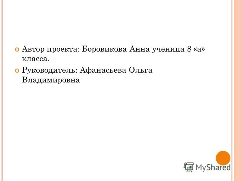 Автор проекта: Боровикова Анна ученица 8 «а» класса. Руководитель: Афанасьева Ольга Владимировна