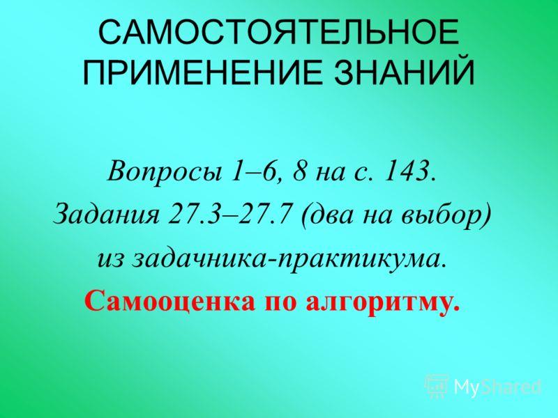 САМОСТОЯТЕЛЬНОЕ ПРИМЕНЕНИЕ ЗНАНИЙ Вопросы 1–6, 8 на с. 143. Задания 27.3–27.7 (два на выбор) из задачника-практикума. Самооценка по алгоритму.