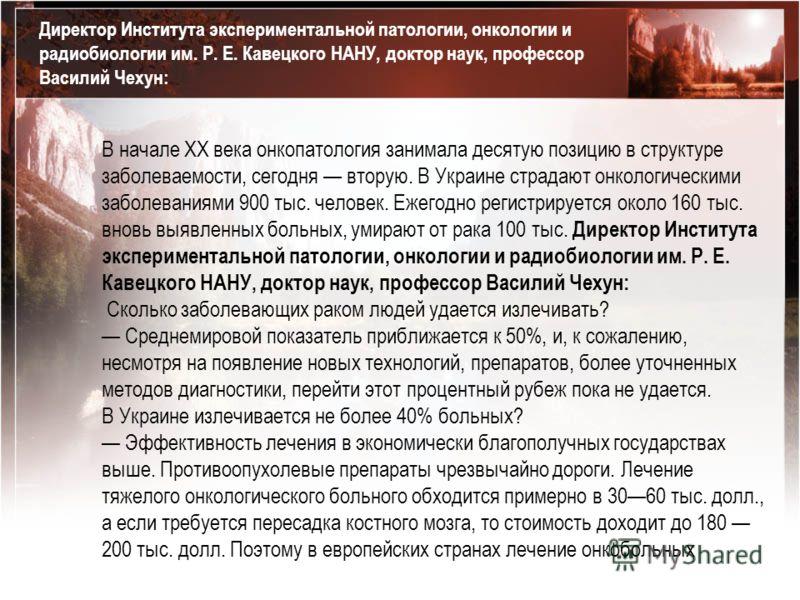 В начале ХХ века онкопатология занимала десятую позицию в структуре заболеваемости, сегодня вторую. В Украине страдают онкологическими заболеваниями 900 тыс. человек. Ежегодно регистрируется около 160 тыс. вновь выявленных больных, умирают от рака 10