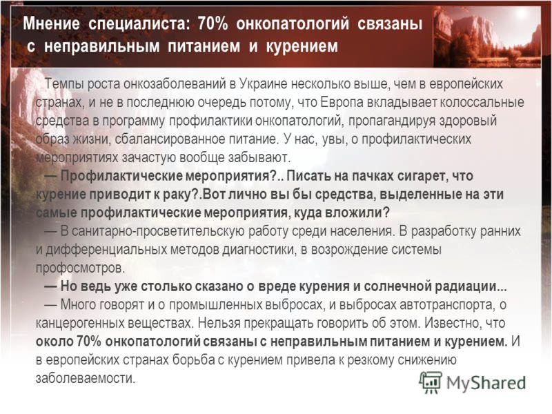 Темпы роста онкозаболеваний в Украине несколько выше, чем в европейских странах, и не в последнюю очередь потому, что Европа вкладывает колоссальные средства в программу профилактики онкопатологий, пропагандируя здоровый образ жизни, сбалансированное