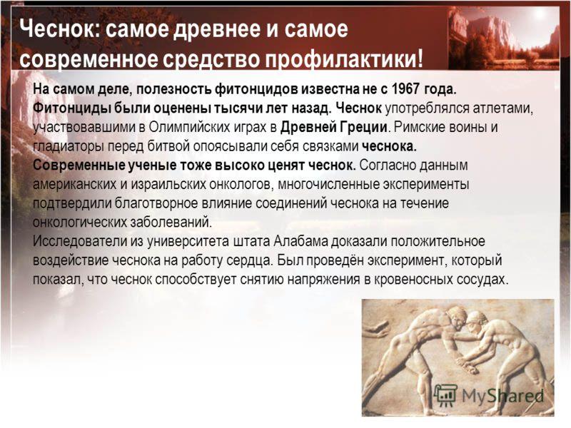 На самом деле, полезность фитонцидов известна не с 1967 года. Фитонциды были оценены тысячи лет назад. Чеснок употреблялся атлетами, участвовавшими в Олимпийских играх в Древней Греции. Римские воины и гладиаторы перед битвой опоясывали себя связками
