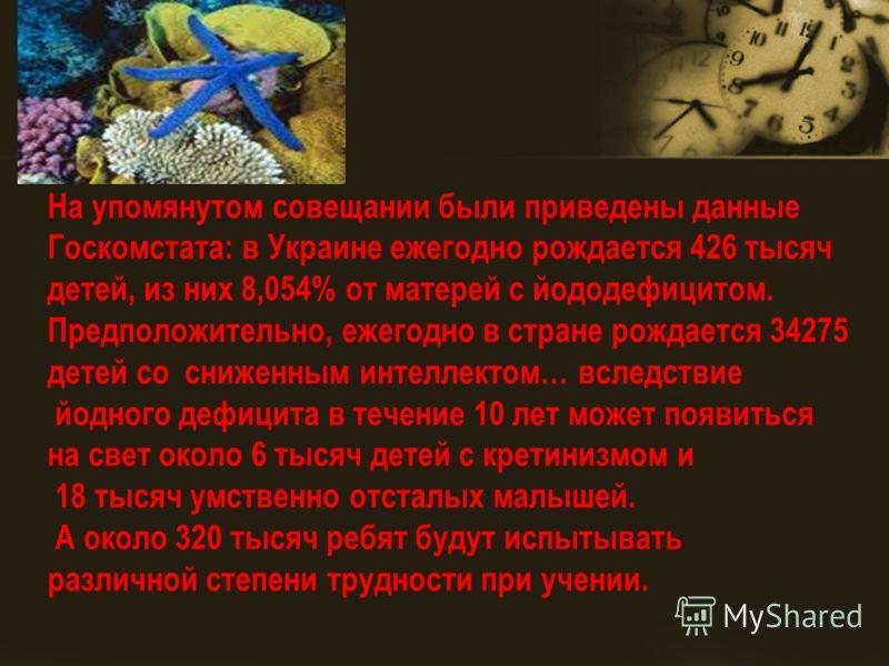 На упомянутом совещании были приведены данные Госкомстата: в Украине ежегодно рождается 426 тысяч детей, из них 8,054% от матерей с йододефицитом. Предположительно, ежегодно в стране рождается 34275 детей со сниженным интеллектом… вследствие йодного