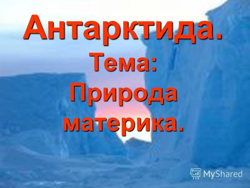 Антарктида. Тема: Природа материка. Антарктида. Тема: Природа материка.