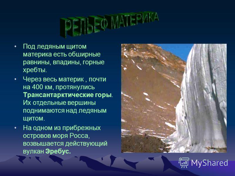 Под ледяным щитом материка есть обширные равнины, впадины, горные хребты. Через весь материк, почти на 400 км, протянулись Трансантарктические горы. Их отдельные вершины поднимаются над ледяным щитом. На одном из прибрежных островов моря Росса, возвы