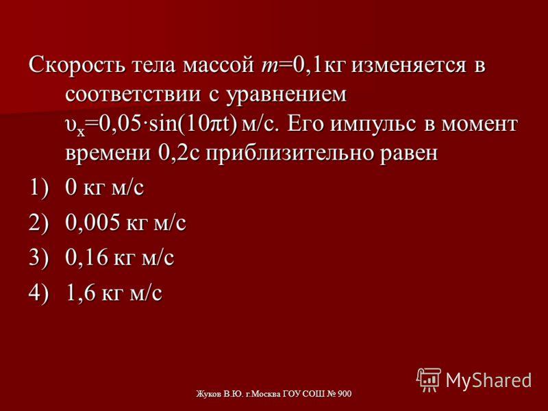 Жуков В.Ю. г.Москва ГОУ СОШ 900 Тело массой 2кг движется вдоль оси ОХ. Его координата меняется в соответствии с уравнением х=2+3t+5t 2. Чему равен импульс тела в момент времени t=2c? 1)86 кг·м/с 2)48 кг·м/с 3)46 кг·м/с 4)26 кг·м/с