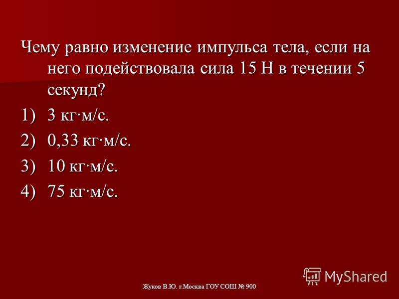 Жуков В.Ю. г.Москва ГОУ СОШ 900 Скорость тела массой m=0,1кг изменяется в соответствии с уравнением υ х =0,05sin(10πt) м/с. Его импульс в момент времени 0,2с приблизительно равен 1)0 кг м/с 2)0,005 кг м/с 3)0,16 кг м/с 4)1,6 кг м/с