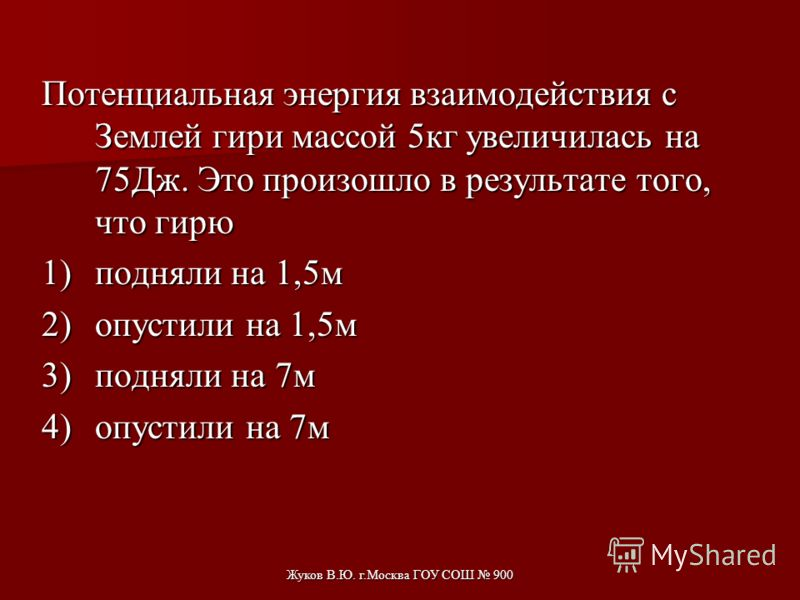 Жуков В.Ю. г.Москва ГОУ СОШ 900 Во сколько раз увеличится потенциальная энергия тела, поднятого над землей на высоту 2 м, при увеличении высоты на 4 м? Считать потенциальную энергию тела на поверхности земли равной нулю. 1)Не изменится. 2)В 2 раза. 3