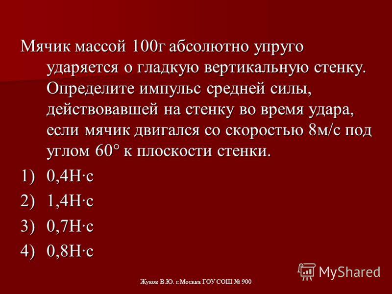 Жуков В.Ю. г.Москва ГОУ СОШ 900 Шар массой 0,2 кг двигался со скоростью 5 м/с. После удара о стенку он стал двигаться в противоположном направлении со скоростью 4 м/с. Чему равен модуль изменения импульса шара? 1)0,2 кгм/с. 2)0,8 кгм/с. 3)1,0 кгм/с.