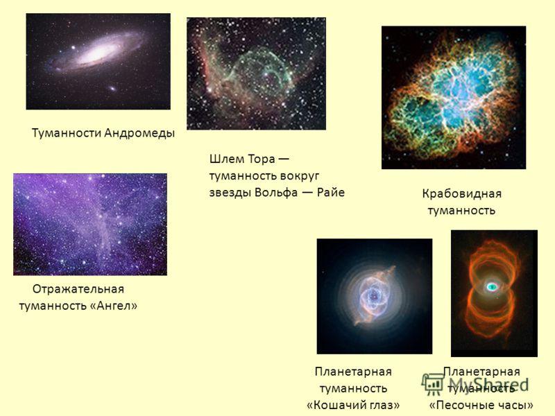 Крабовидная туманность Отражательная туманность «Ангел» Планетарная туманность «Кошачий глаз» Планетарная туманность «Песочные часы» Шлем Тора туманность вокруг звезды Вольфа Райе Туманности Андромеды