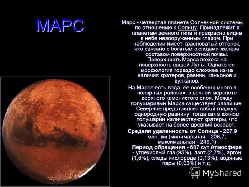 МАРС Марс - четвертая планета Солнечной системы по отношению к Солнцу. Принадлежит к планетам земного типа и прекрасно видна в небе невооруженным глазом. При наблюдении имеет красноватый оттенок, что связано с богатым оксидами железа составом поверхн