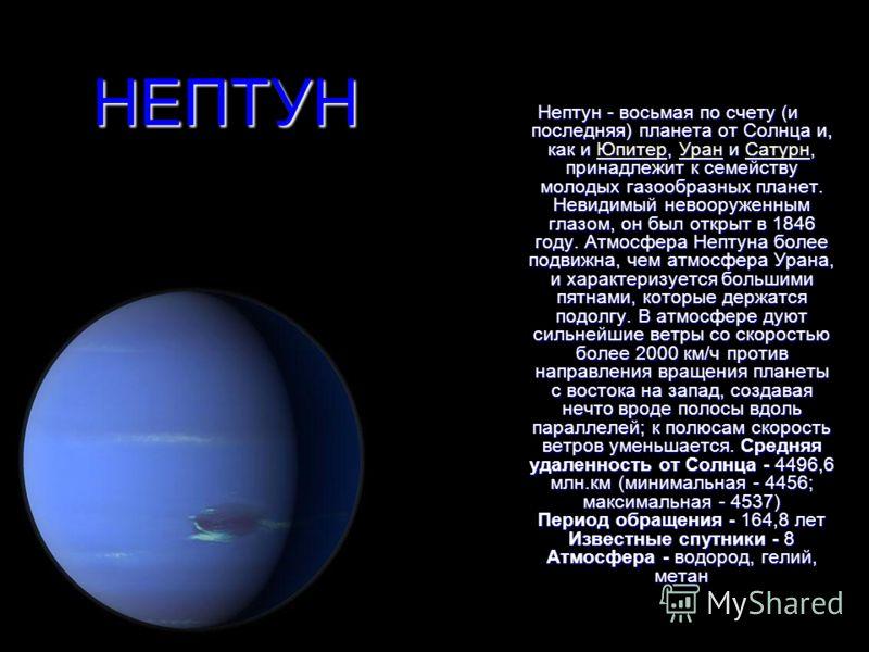 НЕПТУН Нептун - восьмая по счету (и последняя) планета от Солнца и, как и Юпитер, Уран и Сатурн, принадлежит к семейству молодых газообразных планет. Невидимый невооруженным глазом, он был открыт в 1846 году. Атмосфера Нептуна более подвижна, чем атм