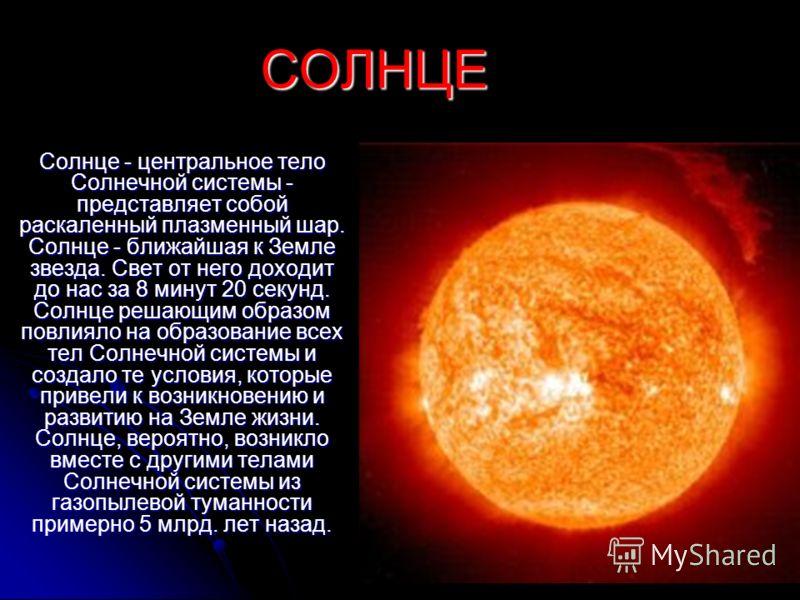 СОЛНЦЕ Солнце - центральное тело Солнечной системы - представляет собой раскаленный плазменный шар. Солнце - ближайшая к Земле звезда. Свет от него доходит до нас за 8 минут 20 секунд. Солнце решающим образом повлияло на образование всех тел Солнечно