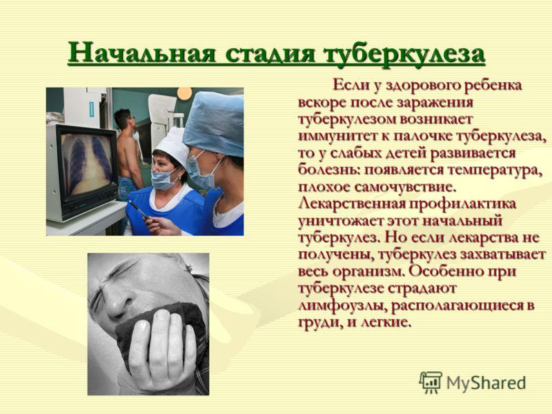 Начальная стадия туберкулеза Если у здорового ребенка вскоре после заражения туберкулезом возникает иммунитет к палочке туберкулеза, то у слабых детей развивается болезнь: появляется температура, плохое самочувствие. Лекарственная профилактика уничто
