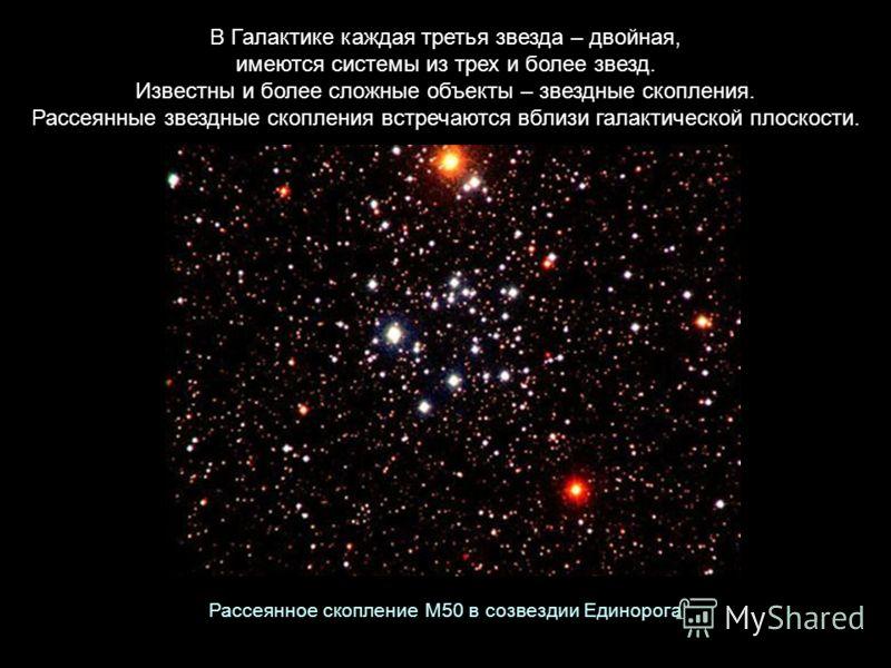В Галактике каждая третья звезда – двойная, имеются системы из трех и более звезд. Известны и более сложные объекты – звездные скопления. Рассеянные звездные скопления встречаются вблизи галактической плоскости. Рассеянное скопление M50 в созвездии Е