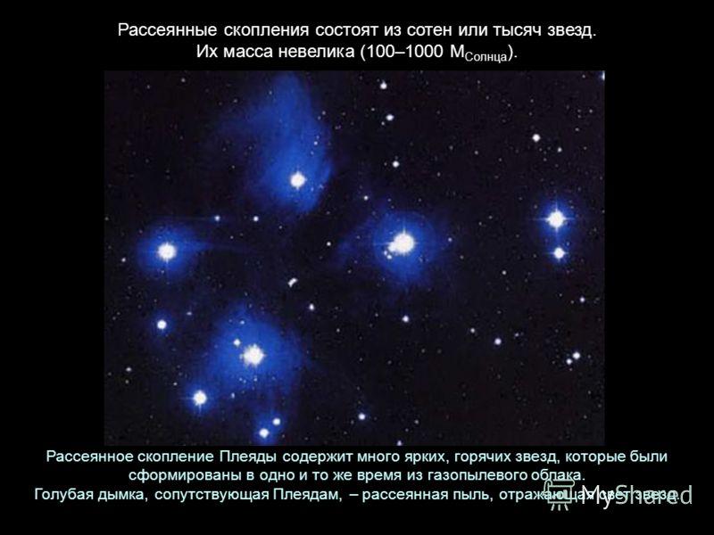 Рассеянные скопления состоят из сотен или тысяч звезд. Их масса невелика (100–1000 М Солнца ). Рассеянное скопление Плеяды содержит много ярких, горячих звезд, которые были сформированы в одно и то же время из газопылевого облака. Голубая дымка, сопу