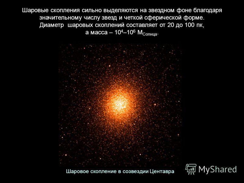 Шаровые скопления сильно выделяются на звездном фоне благодаря значительному числу звезд и четкой сферической форме. Диаметр шаровых скоплений составляет от 20 до 100 пк, а масса – 10 4 –10 6 М Солнца. Шаровое скопление в созвездии Центавра