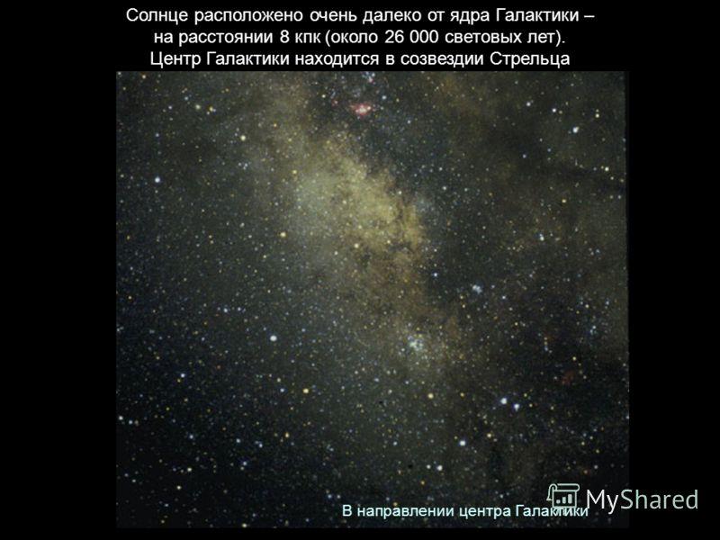 Солнце расположено очень далеко от ядра Галактики – на расстоянии 8 кпк (около 26 000 световых лет). Центр Галактики находится в созвездии Стрельца В направлении центра Галактики