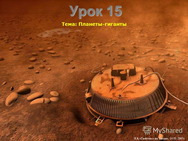 Урок 15 Тема: Планеты-гиганты КА «Гюйгенс» на Титане, 14.01.2005г