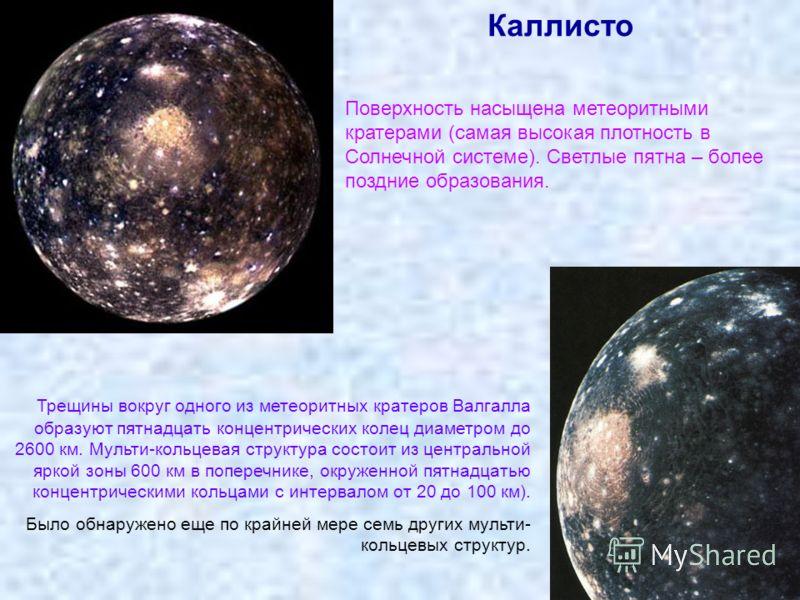 Каллисто Поверхность насыщена метеоритными кратерами (самая высокая плотность в Солнечной системе). Светлые пятна – более поздние образования. Трещины вокруг одного из метеоритных кратеров Валгалла образуют пятнадцать концентрических колец диаметром