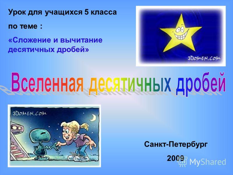 Урок для учащихся 5 класса по теме : «Сложение и вычитание десятичных дробей» Санкт-Петербург 2009