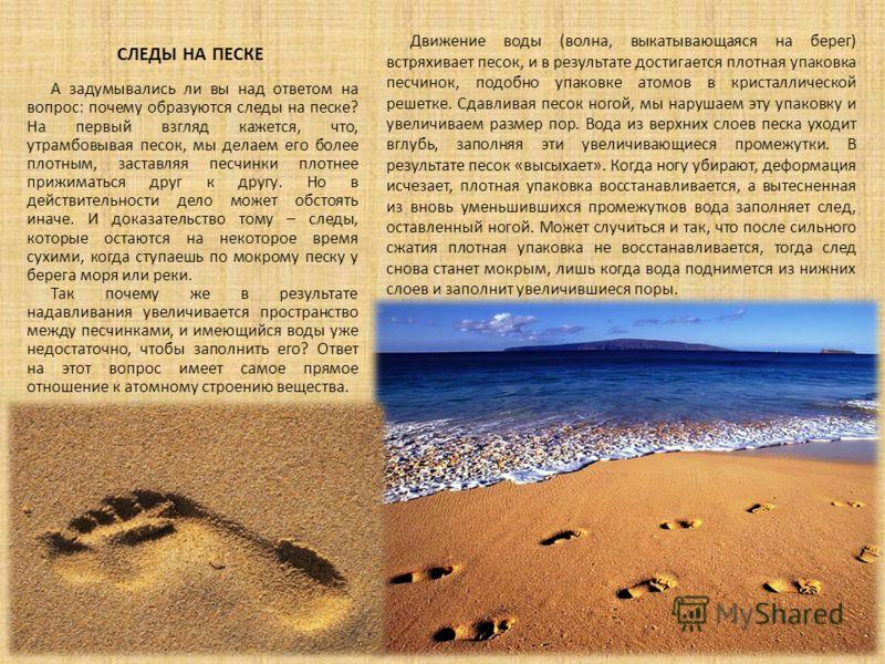 СЛЕДЫ НА ПЕСКЕ Движение воды (волна, выкатывающаяся на берег) встряхивает песок, и в результате достигается плотная упаковка песчинок, подобно упаковке атомов в кристаллической решетке. Сдавливая песок ногой, мы нарушаем эту упаковку и увеличиваем ра
