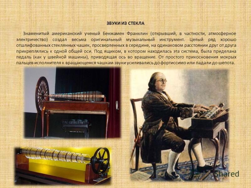 ЗВУКИ ИЗ СТЕКЛА Знаменитый американский ученый Бенжамен Франклин (открывший, в частности, атмосферное электричество) создал весьма оригинальный музыкальный инструмент. Целый ряд хорошо отшлифованных стеклянных чашек, просверленных в середине, на один