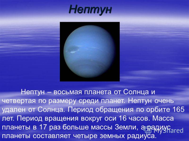 Нептун Нептун – восьмая планета от Солнца и четвертая по размеру среди планет. Нептун очень удален от Солнца. Период обращения по орбите 165 лет. Период вращения вокруг оси 16 часов. Масса планеты в 17 раз больше массы Земли, а радиус планеты составл