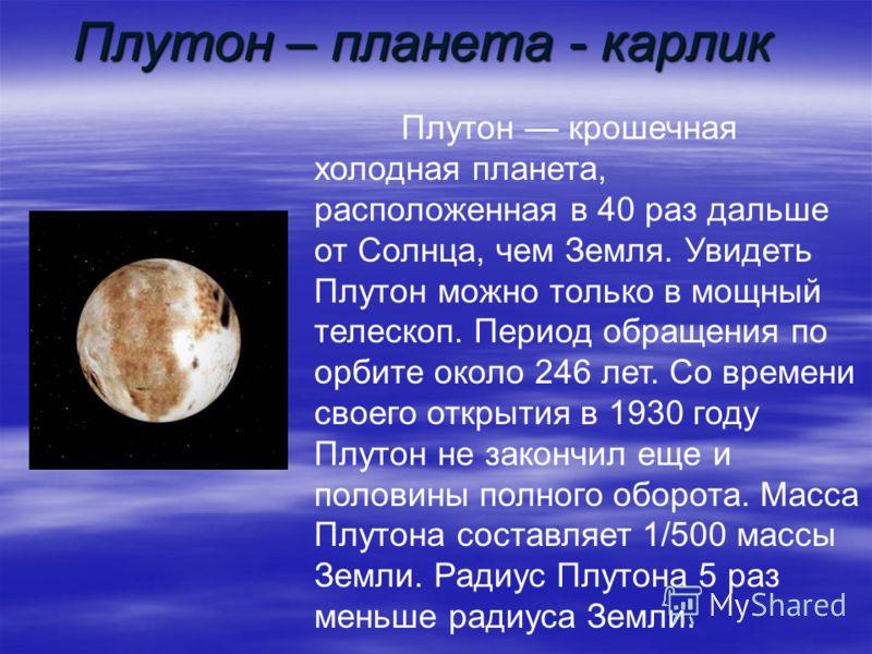 Плутон – планета - карлик Плутон крошечная холодная планета, расположенная в 40 раз дальше от Солнца, чем Земля. Увидеть Плутон можно только в мощный телескоп. Период обращения по орбите около 246 лет. Со времени своего открытия в 1930 году Плутон не