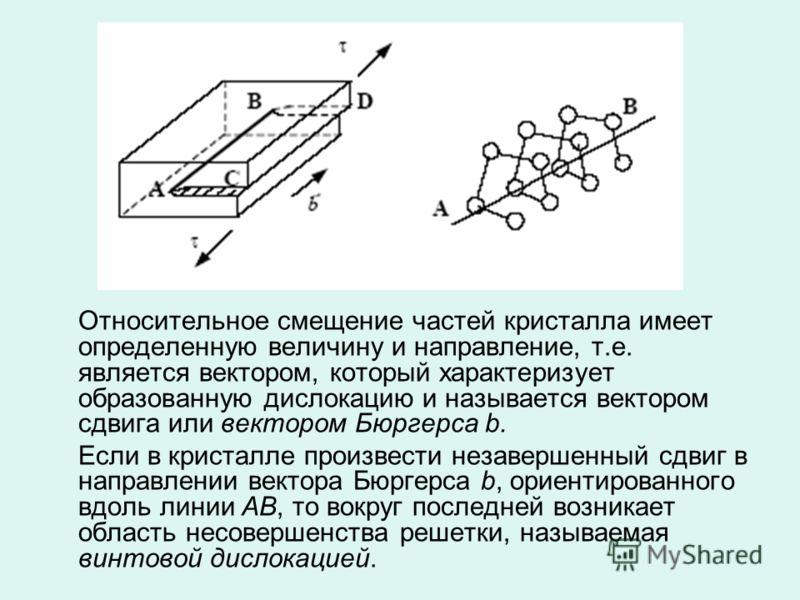 Относительное смещение частей кристалла имеет определенную величину и направление, т.е. является вектором, который характеризует образованную дислокацию и называется вектором сдвига или вектором Бюргерса b. Если в кристалле произвести незавершенный с