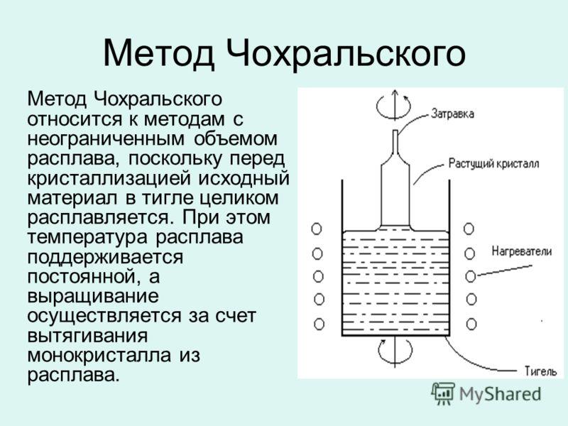 Метод Чохральского Метод Чохральского относится к методам с неограниченным объемом расплава, поскольку перед кристаллизацией исходный материал в тигле целиком расплавляется. При этом температура расплава поддерживается постоянной, а выращивание осуще