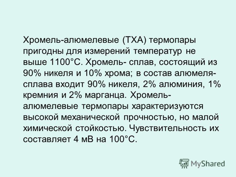 Хромель-алюмелевые (ТХА) термопары пригодны для измерений температур не выше 1100°С. Хромель- сплав, состоящий из 90% никеля и 10% хрома; в состав алюмеля- сплава входит 90% никеля, 2% алюминия, 1% кремния и 2% марганца. Хромель- алюмелевые термопары