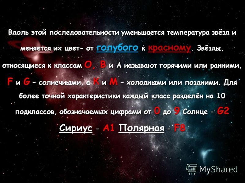 Вдоль этой последовательности уменьшается температура звёзд и меняется их цвет- от голубого к красному. Звёзды, относящиеся к классам O, B и A называют горячими или ранними, F и G – солнечными, а К и M – холодными или поздними. Для более точной харак