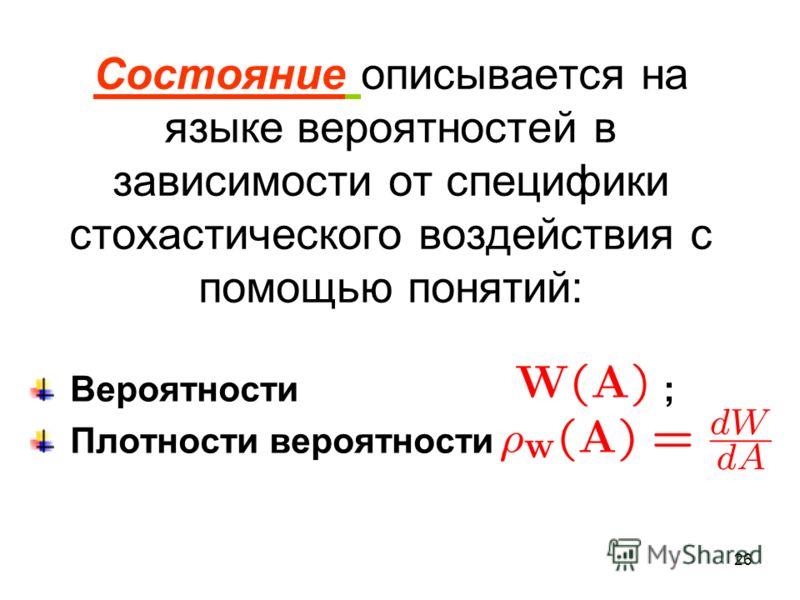 26 Состояние описывается на языке вероятностей в зависимости от специфики стохастического воздействия с помощью понятий: Вероятности ; Плотности вероятности