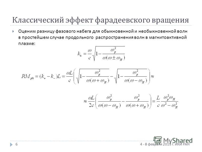 Классический эффект фарадеевского вращения 4 - 8 февраля 2013 г. ИКИ РАН Оценим разницу фазового набега для обыкновенной и необыкновенной волн в простейшем случае продольного распространения волн в магнитоактивной плазме : 6