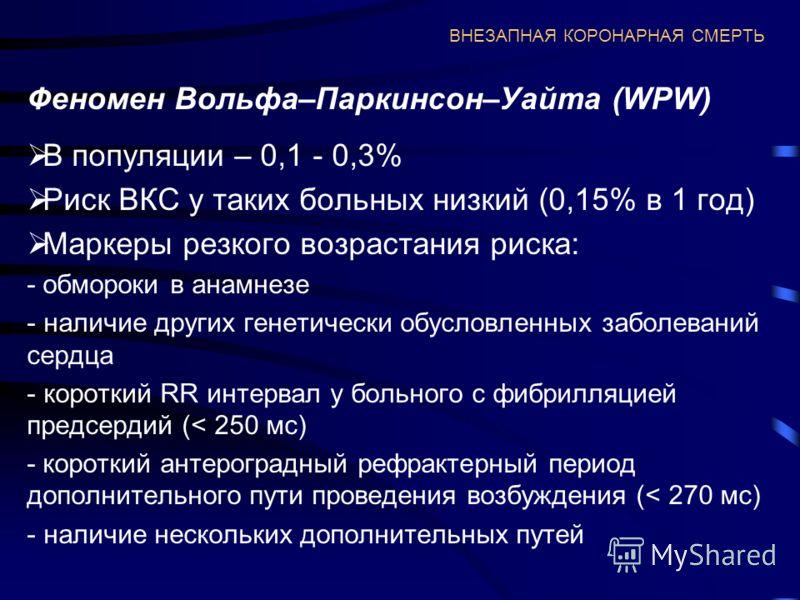 ВНЕЗАПНАЯ КОРОНАРНАЯ СМЕРТЬ Феномен Вольфа–Паркинсон–Уайта (WPW) В популяции – 0,1 - 0,3% Риск ВКС у таких больных низкий (0,15% в 1 год) Маркеры резкого возрастания риска: - обмороки в анамнезе - наличие других генетически обусловленных заболеваний