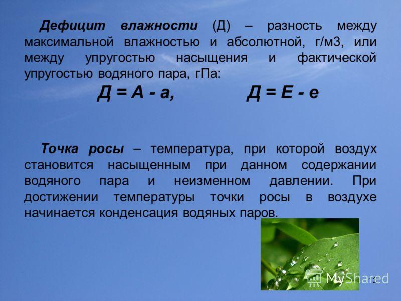 13 Дефицит влажности (Д) – разность между максимальной влажностью и абсолютной, г/м3, или между упругостью насыщения и фактической упругостью водяного пара, гПа: Д = А - а, Д = Е - е Точка росы – температура, при которой воздух становится насыщенным