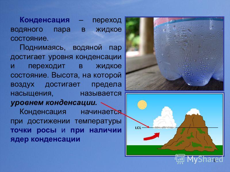 18 Конденсация – переход водяного пара в жидкое состояние. Поднимаясь, водяной пар достигает уровня конденсации и переходит в жидкое состояние. Высота, на которой воздух достигает предела насыщения, называется уровнем конденсации. Конденсация начинае