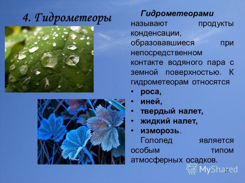21 4. Гидрометеоры Гидрометеорами называют продукты конденсации, образовавшиеся при непосредственном контакте водяного пара с земной поверхностью. К гидрометеорам относятся роса, иней, твердый налет, жидкий налет, изморозь. Гололед является особым ти