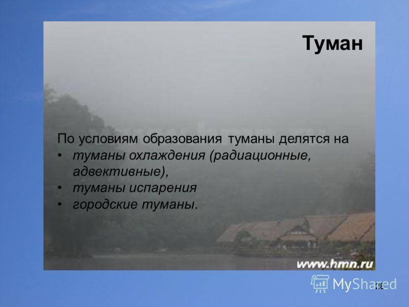 28 Туман По условиям образования туманы делятся на туманы охлаждения (радиационные, адвективные), туманы испарения городские туманы.