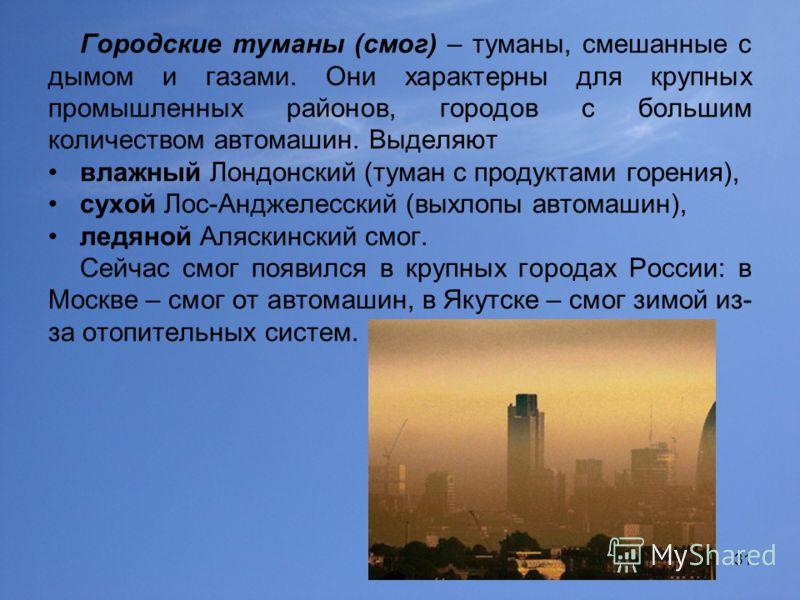 31 Городские туманы (смог) – туманы, смешанные с дымом и газами. Они характерны для крупных промышленных районов, городов с большим количеством автомашин. Выделяют влажный Лондонский (туман с продуктами горения), сухой Лос-Анджелесский (выхлопы автом