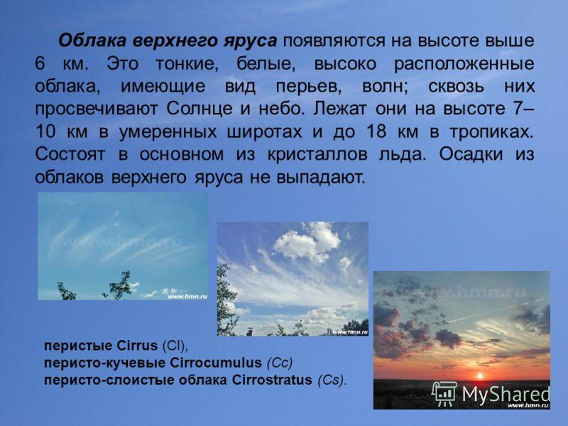 37 перистые Cirrus (Сl), перисто-кучевые Cirrocumulus (Cc) перисто-слоистые облака Cirrostratus (Cs). Облака верхнего яруса появляются на высоте выше 6 км. Это тонкие, белые, высоко расположенные облака, имеющие вид перьев, волн; сквозь них просвечив