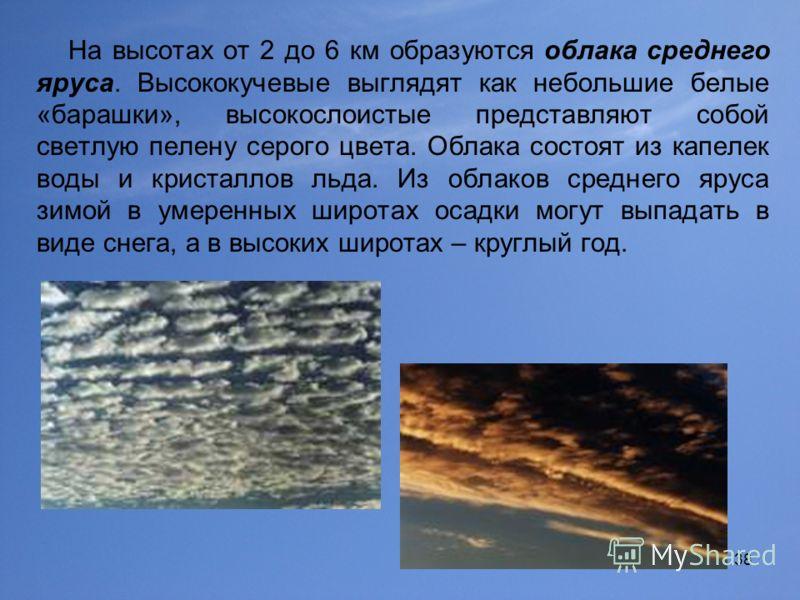 38 На высотах от 2 до 6 км образуются облака среднего яруса. Высококучевые выглядят как небольшие белые «барашки», высокослоистые представляют собой светлую пелену серого цвета. Облака состоят из капелек воды и кристаллов льда. Из облаков среднего яр
