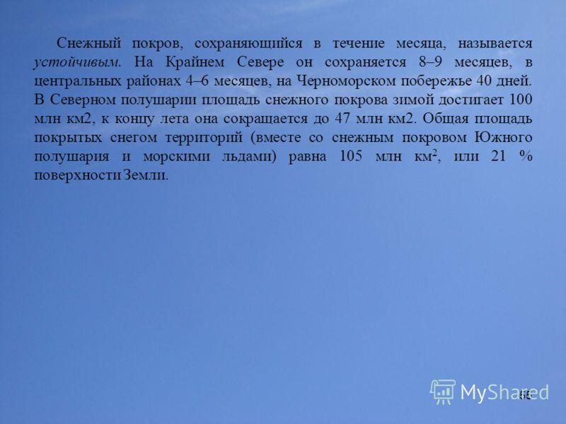 55 Снежный покров, сохраняющийся в течение месяца, называется устойчивым. На Крайнем Севере он сохраняется 8–9 месяцев, в центральных районах 4–6 месяцев, на Черноморском побережье 40 дней. В Северном полушарии площадь снежного покрова зимой достигае