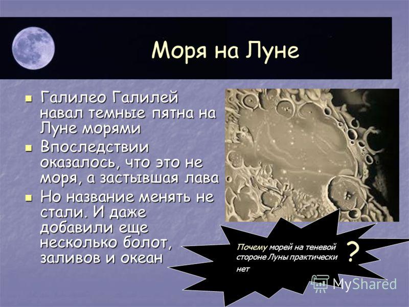 Моря на Луне Галилео Галилей навал темные пятна на Луне морями Галилео Галилей навал темные пятна на Луне морями Впоследствии оказалось, что это не моря, а застывшая лава Впоследствии оказалось, что это не моря, а застывшая лава Но название менять не