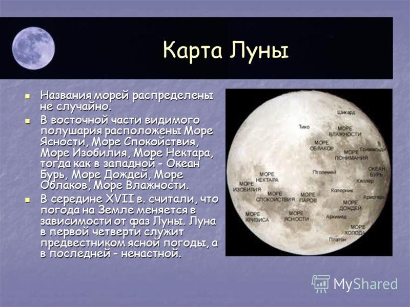 Карта Луны Названия морей распределены не случайно. Названия морей распределены не случайно. В восточной части видимого полушария расположены Море Ясности, Море Спокойствия, Море Изобилия, Море Нектара, тогда как в западной - Океан Бурь, Море Дождей,