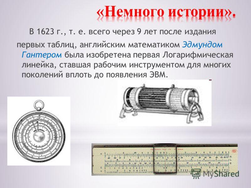 В 1623 г., т. е. всего через 9 лет после издания первых таблиц, английским математиком Эдмундом Гантером была изобретена первая Логарифмическая линейка, ставшая рабочим инструментом для многих поколений вплоть до появления ЭВМ.