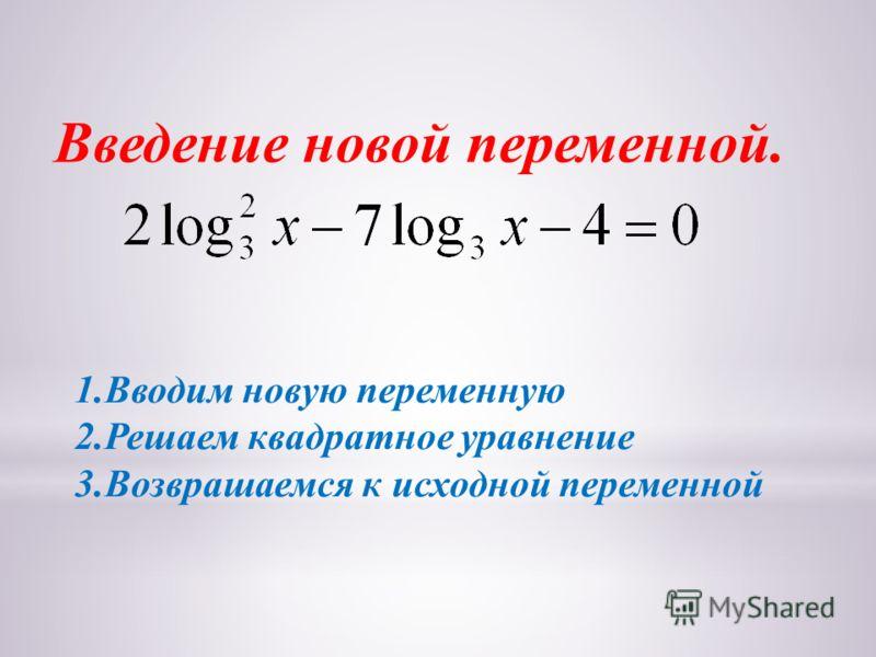 Введение новой переменной. 1.Вводим новую переменную 2.Решаем квадратное уравнение 3.Возврашаемся к исходной переменной