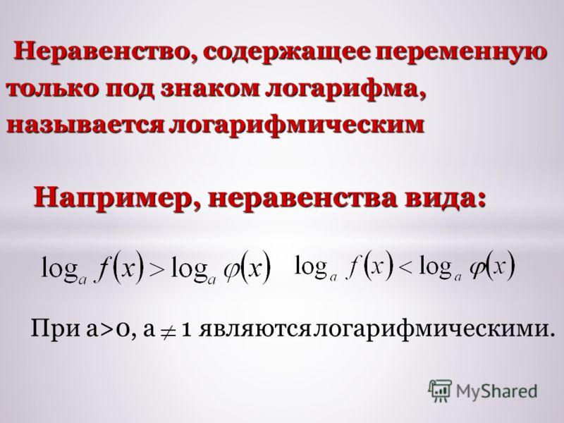 Неравенство, содержащее переменную только под знаком логарифма, называется логарифмическим Неравенство, содержащее переменную только под знаком логарифма, называется логарифмическим Например, неравенства вида: При а>0, а1 являются логарифмическими.