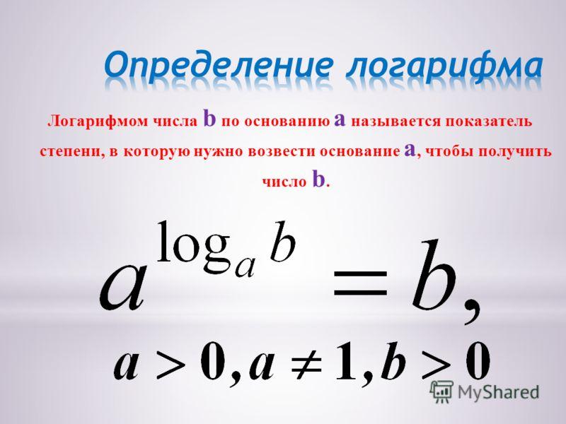 Логарифмом числа b по основанию a называется показатель степени, в которую нужно возвести основание a, чтобы получить число b.